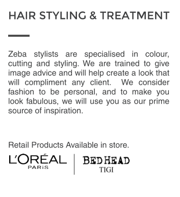 Zeba stylists are specialised in colour, cutting and styling. We are trained to give image advice and will help create a look that will compliment any client.  We consider fashion to be personal, and to make you look fabulous, we will use you as our prime source of inspiration.  Retail Products Available in store. HAIR STYLING & TREATMENT