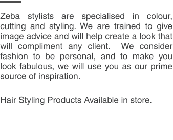 Zeba stylists are specialised in colour, cutting and styling. We are trained to give image advice and will help create a look that will compliment any client.  We consider fashion to be personal, and to make you look fabulous, we will use you as our prime source of inspiration.  Hair Styling Products Available in store.