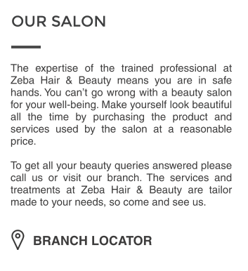 OUR SALON BRANCH LOCATOR The expertise of the trained professional at Zeba Hair & Beauty means you are in safe hands. You can't go wrong with a beauty salon for your well-being. Make yourself look beautiful all the time by purchasing the product and services used by the salon at a reasonable price.  To get all your beauty queries answered please call us or visit our branch. The services and treatments at Zeba Hair & Beauty are tailor made to your needs, so come and see us.