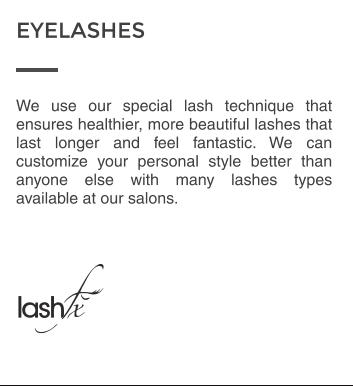 We use our special lash technique that ensures healthier, more beautiful lashes that last longer and feel fantastic. We can customize your personal style better than anyone else with many lashes types available at our salons. EYELASHES