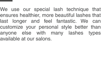 We use our special lash technique that ensures healthier, more beautiful lashes that last longer and feel fantastic. We can customize your personal style better than anyone else with many lashes types available at our salons.