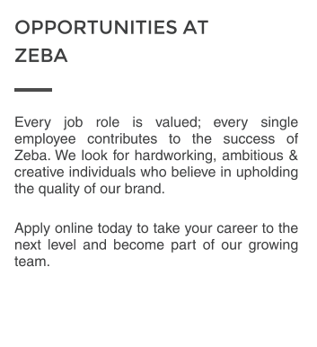 Every job role is valued; every single employee contributes to the success of Zeba. We look for hardworking, ambitious & creative individuals who believe in upholding the quality of our brand.  Apply online today to take your career to the next level and become part of our growing team.  OPPORTUNITIES AT  ZEBA
